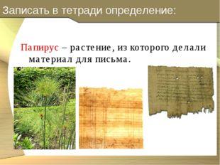 Записать в тетради определение: Папирус – растение, из которого делали матери