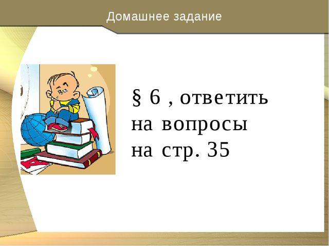Домашнее задание § 6 , ответить на вопросы на стр. 35