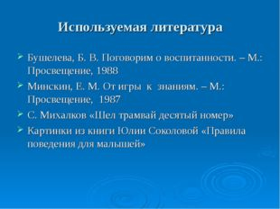Используемая литература Бушелева, Б. В. Поговорим о воспитанности. – М.: Прос