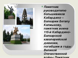 ПАМЯТНИКИ Памятник руководителю большивиков Кабардино –Балкарии Беталу Калмык