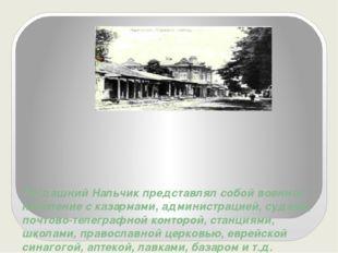 Тогдашний Нальчик представлял собой военное поселение с казармами, администра