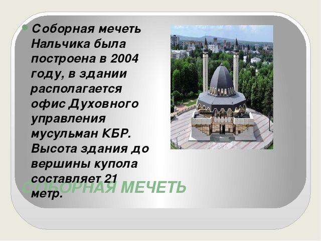 СОБОРНАЯ МЕЧЕТЬ Соборная мечеть Нальчика была построена в 2004 году, в здании...
