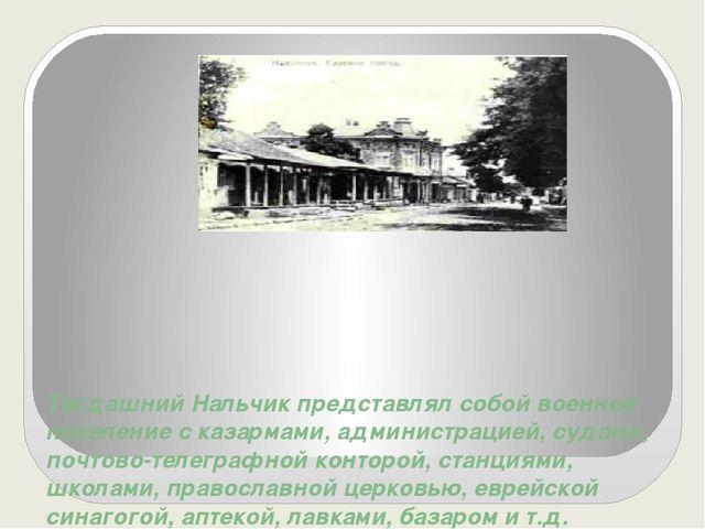Тогдашний Нальчик представлял собой военное поселение с казармами, администра...