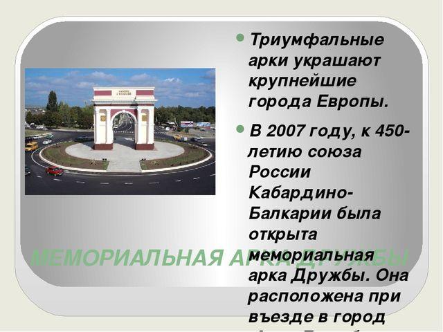 МЕМОРИАЛЬНАЯ АРКА ДРУЖБЫ Триумфальные арки украшают крупнейшие города Европы....