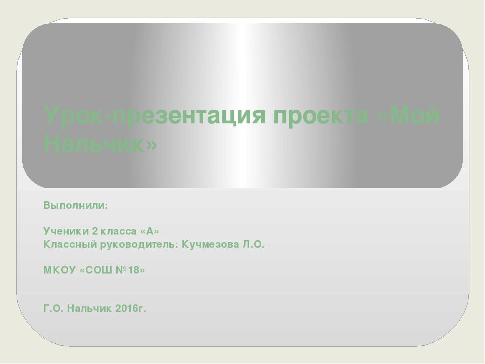 Урок-презентация проекта «Мой Нальчик» Выполнили: Ученики 2 класса «А» Классн...