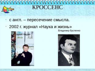 КРОССЕНС с англ. – пересечение смысла. 2002 г. журнал «Наука и жизнь» Сергей