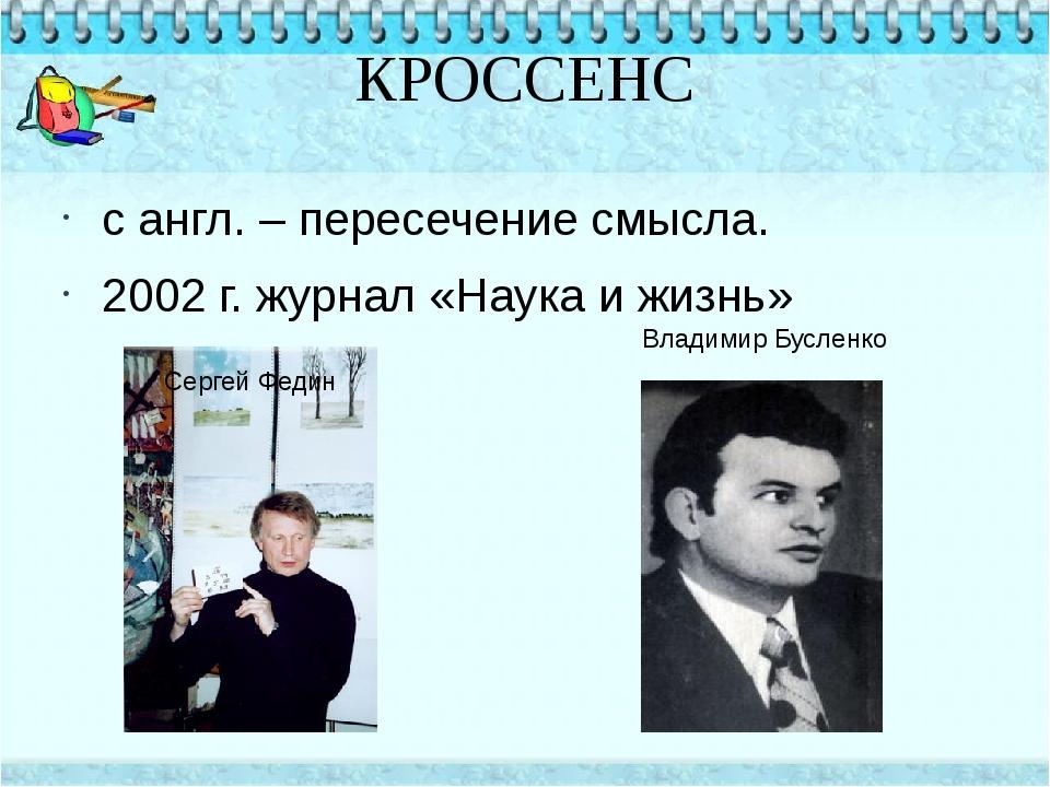 КРОССЕНС с англ. – пересечение смысла. 2002 г. журнал «Наука и жизнь» Сергей...