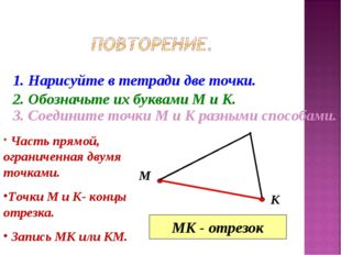 1. Нарисуйте в тетради две точки. 2. Обозначьте их буквами М и К. М К 3. Соед