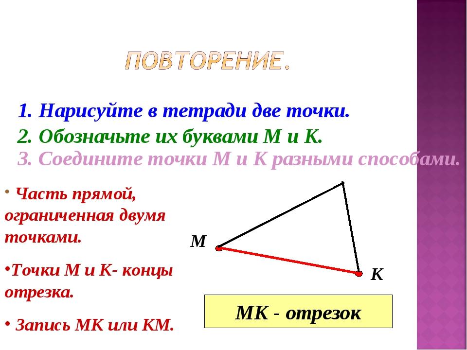 1. Нарисуйте в тетради две точки. 2. Обозначьте их буквами М и К. М К 3. Соед...