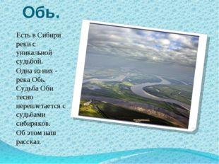 Обь. Есть в Сибири реки с уникальной судьбой. Одна из них - река Обь. Судьба