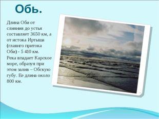Обь. Длина Оби от слияния до устья составляет 3650 км, а от истока Иртыша (гл