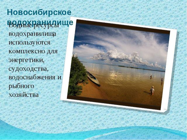 Новосибирское водохранилище Водные ресурсы водохранилища используются комплек...