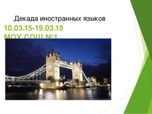 10.03.15-19.03.15 МОУ СОШ №1 Декада иностранных языков