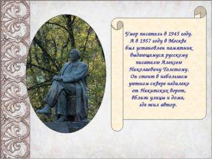 Умер писатель в 1945 году. А в 1957 году в Москве был установлен памятник выд