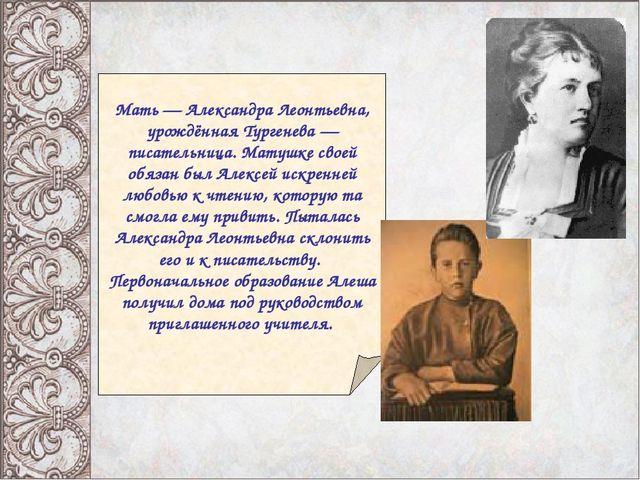 Мать — Александра Леонтьевна, урождённая Тургенева — писательница. Матушке с...