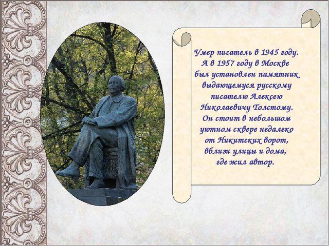 Умер писатель в 1945 году. А в 1957 году в Москве был установлен памятник выд...
