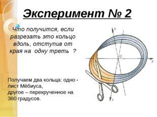 Эксперимент № 2 Что получится, если разрезать это кольцо вдоль, отступив от