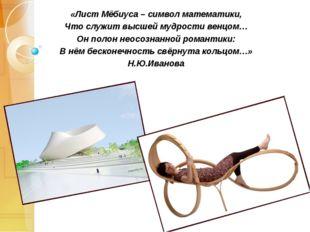 «Лист Мёбиуса – символ математики, Что служит высшей мудрости венцом… Он поло