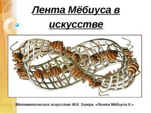 Лента Мёбиуса в искусстве Математическое искусство М.К. Эшера. «Лента Мёбиуса