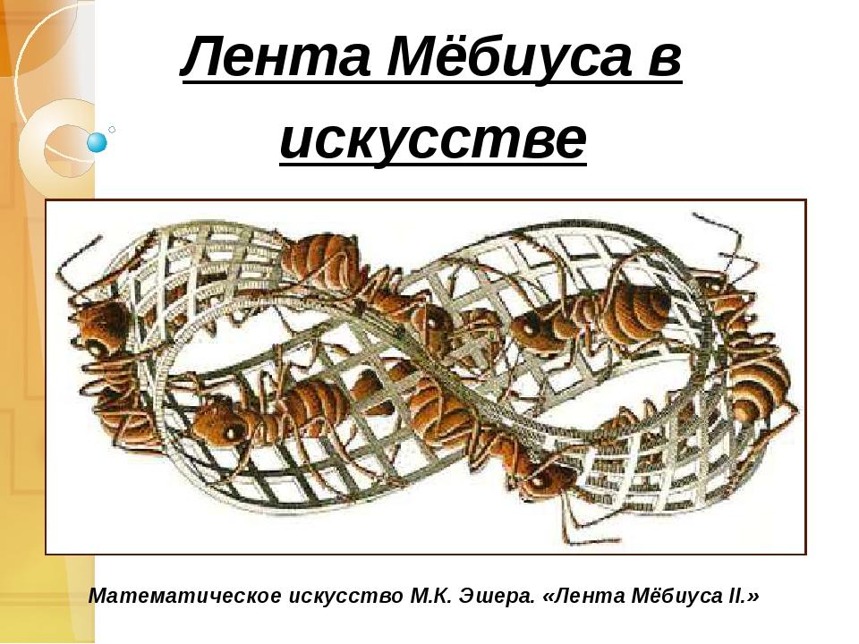 Лента Мёбиуса в искусстве Математическое искусство М.К. Эшера. «Лента Мёбиуса...
