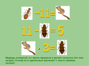 · Медведь всеядный, ест жуков, муравьев и мелких грызунов. Вот вам загадка. П