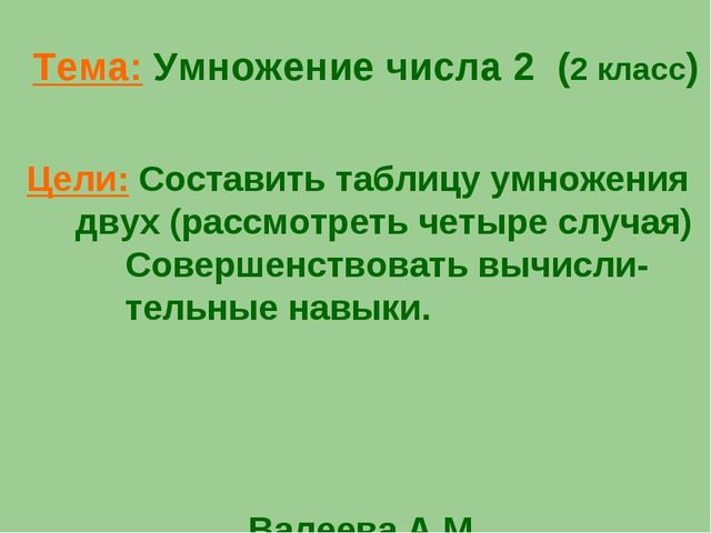 Тема: Умножение числа 2 (2 класс) Цели: Составить таблицу умножения двух (рас...