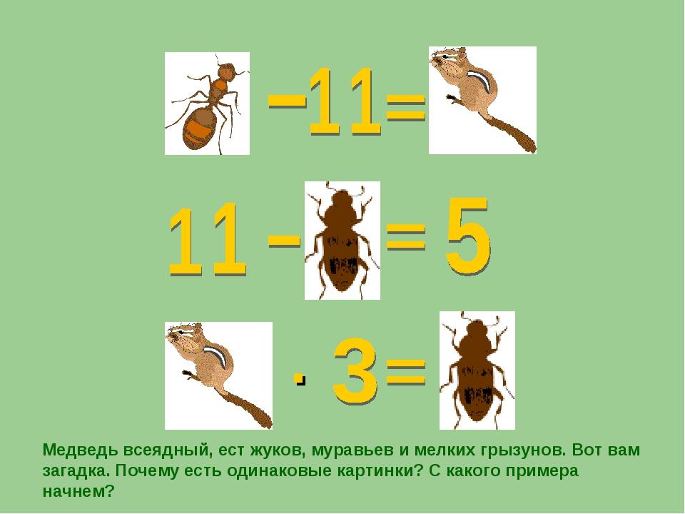 · Медведь всеядный, ест жуков, муравьев и мелких грызунов. Вот вам загадка. П...