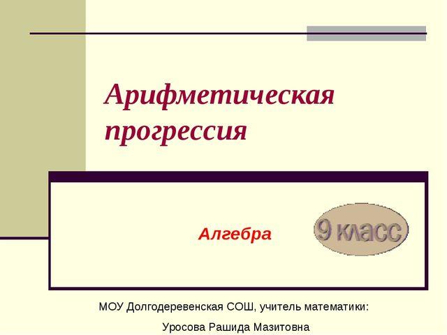 Арифметическая прогрессия Алгебра МОУ Долгодеревенская СОШ, учитель математик...
