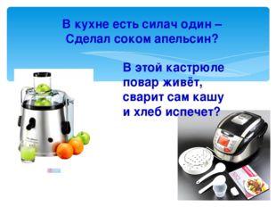 В кухне есть силач один – Сделал соком апельсин? В этой кастрюле повар живёт