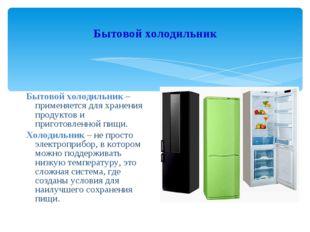 Бытовой холодильник Бытовой холодильник – применяется для хранения продуктов