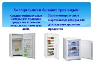 Холодильники бывают трёх видов: Среднетемпературные камеры для хранения проду