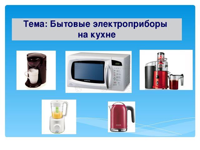 Тема: Бытовые электроприборы на кухне