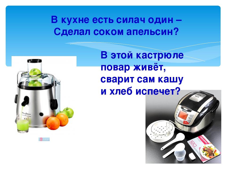 В кухне есть силач один – Сделал соком апельсин? В этой кастрюле повар живёт...