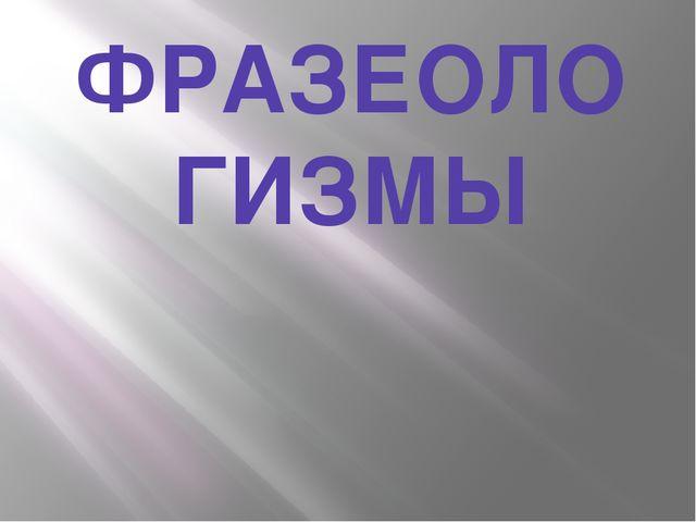 ФРАЗЕОЛО ГИЗМЫ
