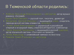 В Тюменской области родились: Алябьев, Александр Александрович— композитор,