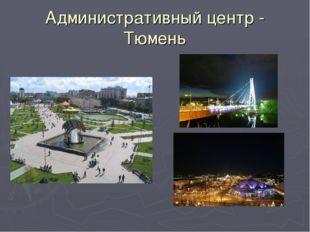 Административный центр - Тюмень