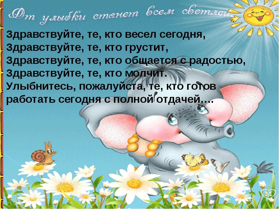 Здравствуйте, те, кто весел сегодня, Здравствуйте, те, кто грустит, Здравству...