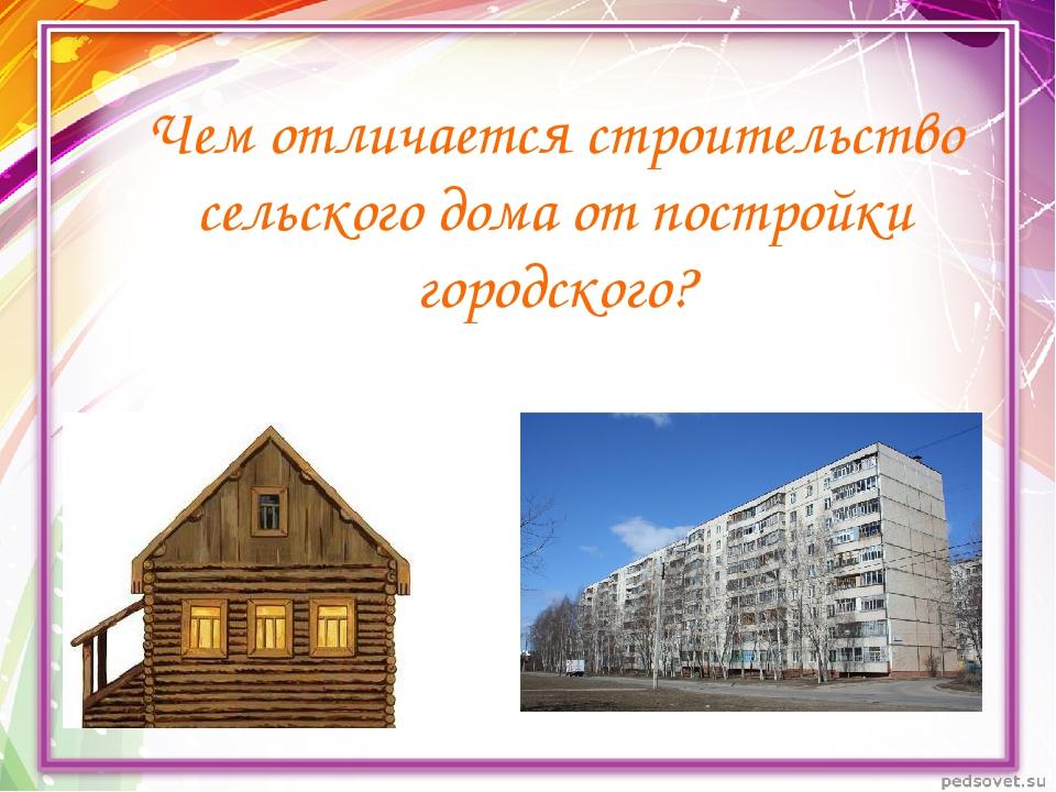 Чем отличается строительство сельского дома от постройки городского?