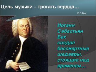 Цель музыки – трогать сердца… И.С.Бах Иоганн Себастьян Бах создал бессмертны