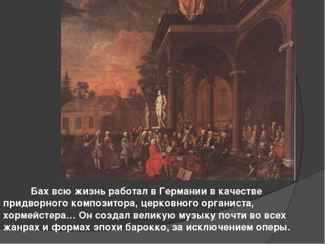 Бах всю жизнь работал в Германии в качестве придворного композитора, церковн...