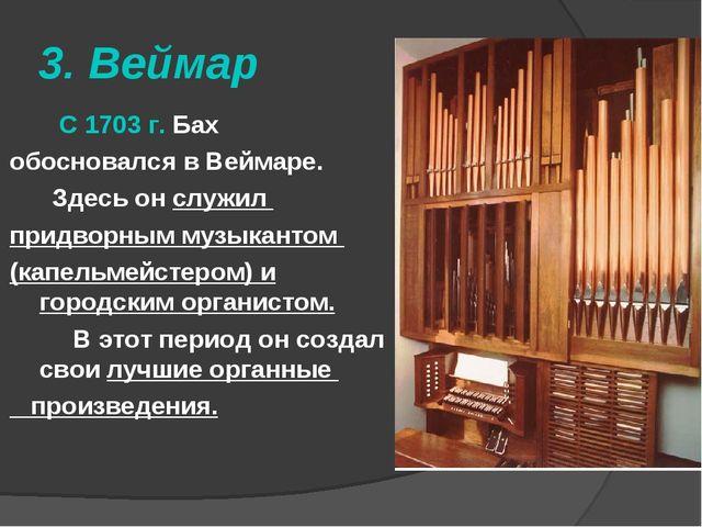 3. Веймар С 1703 г. Бах обосновался в Веймаре. Здесь он служил придворным муз...