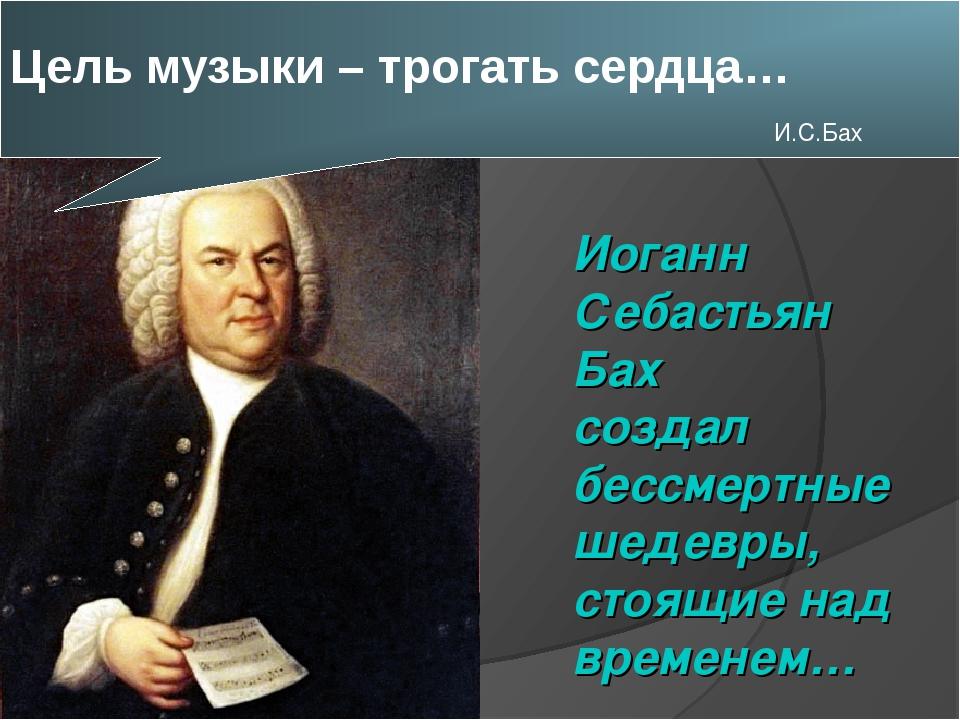 Цель музыки – трогать сердца… И.С.Бах Иоганн Себастьян Бах создал бессмертны...