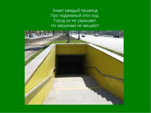 Знает каждый пешеход Про подземный этот ход. Город он не украшает, Но машинам