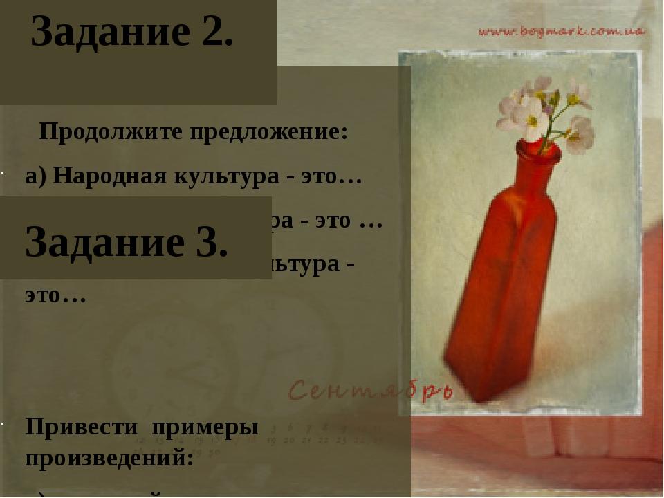 Задание 2. Продолжите предложение: а) Народная культура - это… б) Элитарная к...