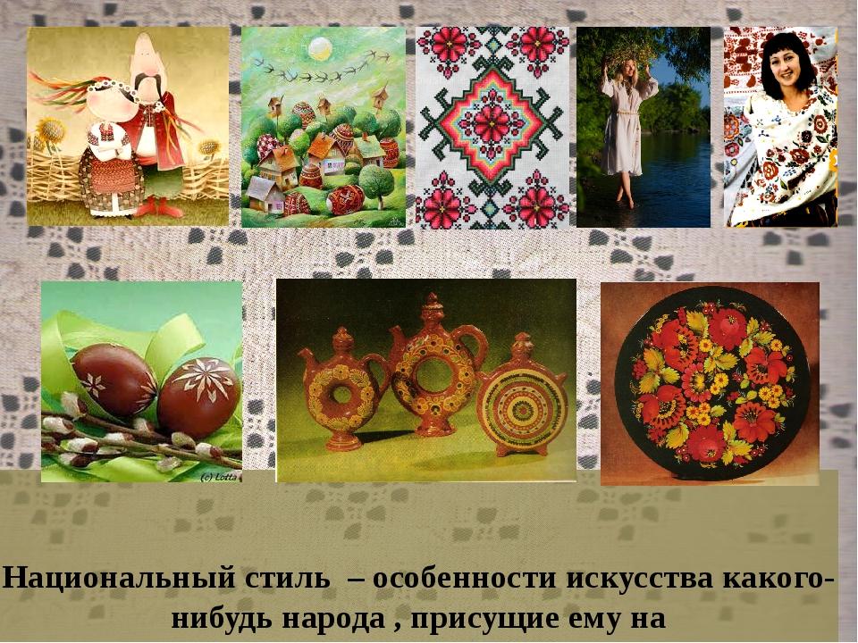 Национальный стиль – особенности искусства какого-нибудь народа , присущие е...