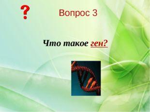 Что такое ген? Вопрос 3