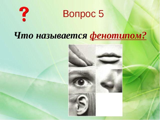 Что называется фенотипом? Вопрос 5