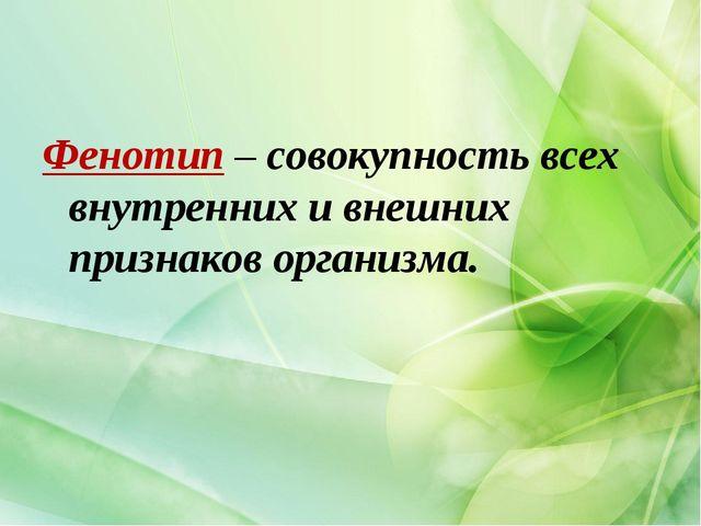 Фенотип – совокупность всех внутренних и внешних признаков организма.