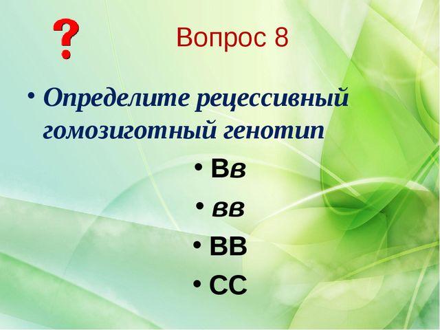 Определите рецессивный гомозиготный генотип Вв вв ВВ СС Вопрос 8