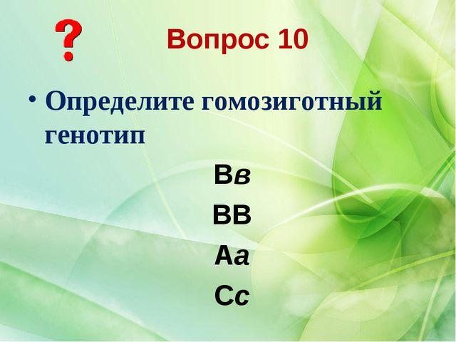 Определите гомозиготный генотип Вв ВВ Аа Сс Вопрос 10